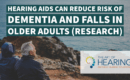Using hearing aids can reduce risk of dementia and potentially falls in older adults.